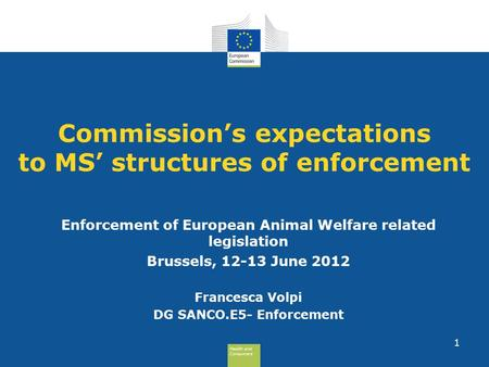 Health and Consumers Health and Consumers 1 Commission's expectations to MS' structures of enforcement Enforcement of European Animal Welfare related legislation.