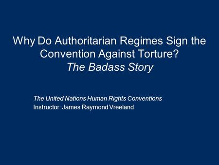 Why Do Authoritarian Regimes Sign the Convention Against Torture? The Badass Story The United Nations Human Rights Conventions Instructor: James Raymond.