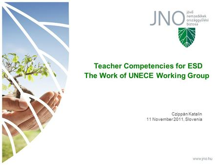 Www.jno.hu Czippán Katalin 11 November 2011, Slovenia www.jno.hu Teacher Competencies for ESD The Work of UNECE Working Group.