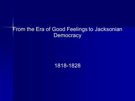 From the Era of Good Feelings to Jacksonian Democracy 1818-1828.