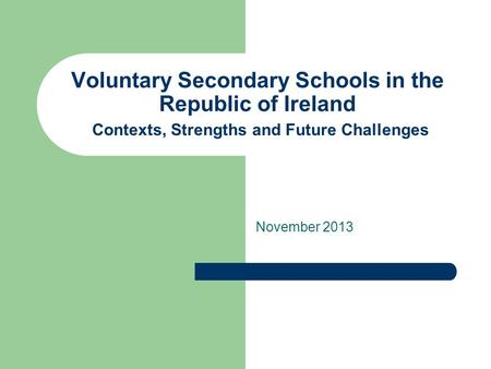 Voluntary Secondary Schools in the Republic of Ireland Contexts, Strengths and Future Challenges November 2013.