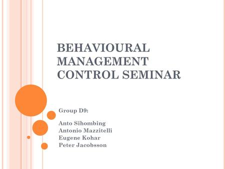 BEHAVIOURAL MANAGEMENT CONTROL SEMINAR Group D9: Anto Sihombing Antonio Mazzitelli Eugene Kohar Peter Jacobsson.