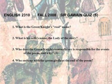 1. What is the Green Knight's real name? 2. What is his wife's name, the Lady of the story? 3. Who does the Green Knight eventually say is responsible.