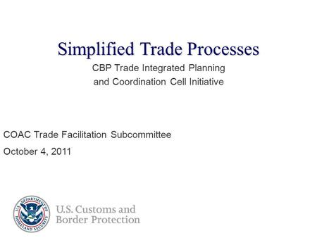 Simplified Trade Processes CBP Trade Integrated Planning and Coordination Cell Initiative COAC Trade Facilitation Subcommittee October 4, 2011.