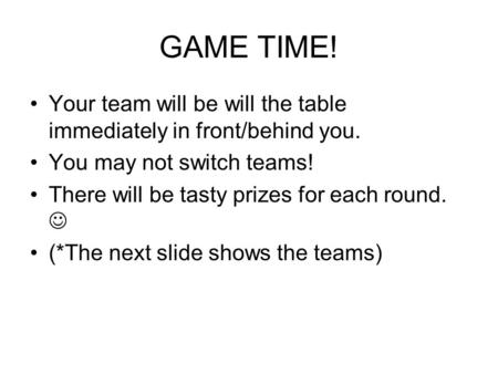 GAME TIME! Your team will be will the table immediately in front/behind you. You may not switch teams! There will be tasty prizes for each round. (*The.