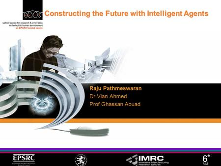 Constructing the Future with Intelligent Agents Raju Pathmeswaran Dr Vian Ahmed Prof Ghassan Aouad.