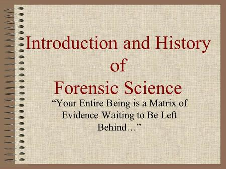 "Introduction and History of Forensic Science ""Your Entire Being is a Matrix of Evidence Waiting to Be Left Behind…"""