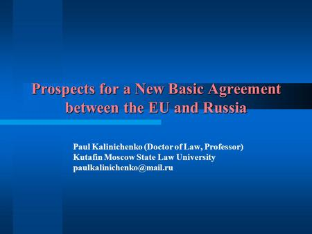 Prospects for a New Basic Agreement between the EU and Russia Paul Kalinichenko (Doctor of Law, Professor) Kutafin Moscow State Law University