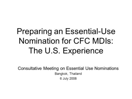 Preparing an Essential-Use Nomination for CFC MDIs: The U.S. Experience Consultative Meeting on Essential Use Nominations Bangkok, Thailand 6 July 2008.
