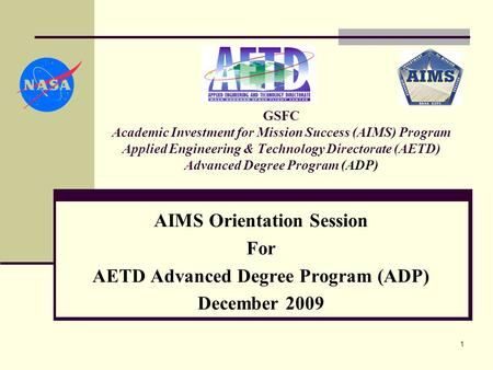 1 GSFC Academic Investment for Mission Success (AIMS) Program Applied Engineering & Technology Directorate (AETD) Advanced Degree Program (ADP) AIMS Orientation.