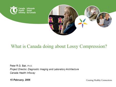 1 What is Canada doing about Lossy Compression? Peter R.G. Bak, Ph.D. Project Director, Diagnostic Imaging and Laboratory Architecture Canada Health Infoway.