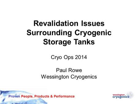 Proven People, Products & Performance Revalidation Issues Surrounding Cryogenic Storage Tanks Cryo Ops 2014 Paul Rowe Wessington Cryogenics.