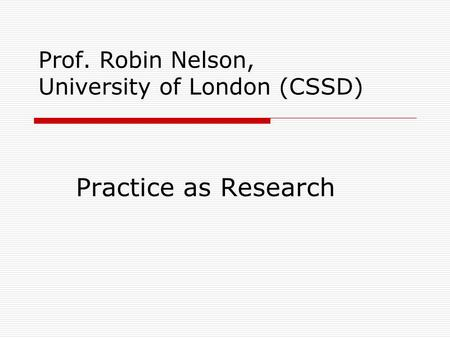 Prof. Robin Nelson, University of London (CSSD) Practice as Research.