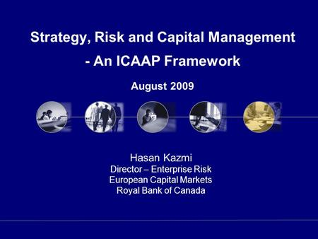Strategy, Risk and Capital Management - An ICAAP Framework August 2009 Hasan Kazmi Director – Enterprise Risk European Capital Markets Royal Bank of Canada.
