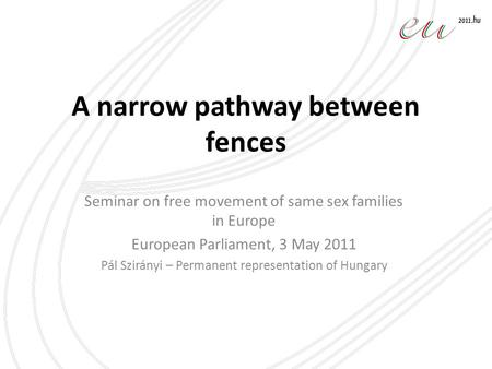 A narrow pathway between fences Seminar on free movement of same sex families in Europe European Parliament, 3 May 2011 Pál Szirányi – Permanent representation.