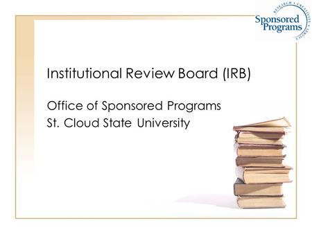 Institutional Review Board (IRB) Office of Sponsored Programs St. Cloud State University.
