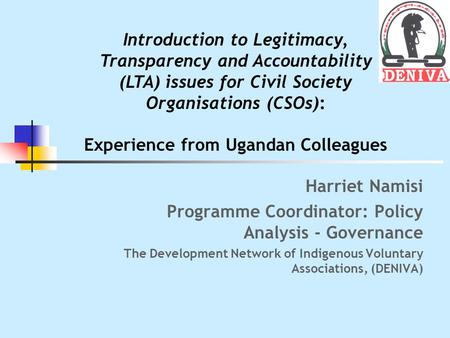 Harriet Namisi Programme Coordinator: Policy Analysis - Governance The Development Network of Indigenous Voluntary Associations, (DENIVA) Introduction.