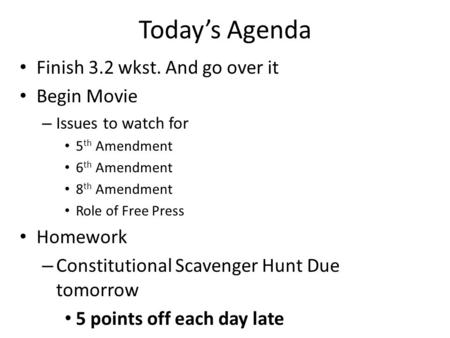 Today's Agenda Finish 3.2 wkst. And go over it Begin Movie – Issues to watch for 5 th Amendment 6 th Amendment 8 th Amendment Role of Free Press Homework.