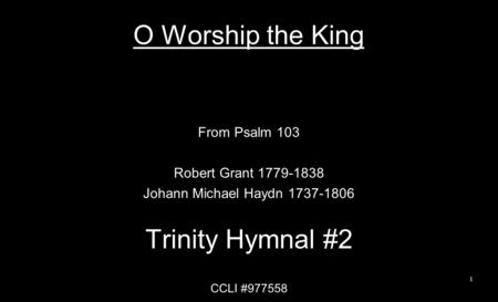 O Worship the King From Psalm 103 Robert Grant 1779-1838 Johann Michael Haydn 1737-1806 Trinity Hymnal #2 CCLI #977558 1.