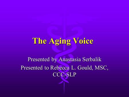 The Aging Voice Presented by Anastasia Serbalik Presented to Rebecca L. Gould, MSC, CCC-SLP.
