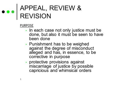 1 APPEAL, REVIEW & REVISION PURPOSE In each case not only justice must be done, but also it must be seen to have been done Punishment has to be weighed.