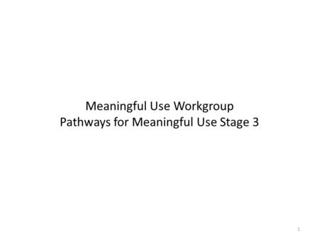 Meaningful Use Workgroup Pathways for Meaningful Use Stage 3 1.