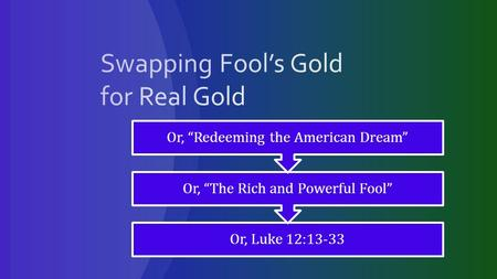 "Or, Luke 12:13-33 Or, ""The Rich and Powerful Fool"" Or, ""Redeeming the American Dream"""