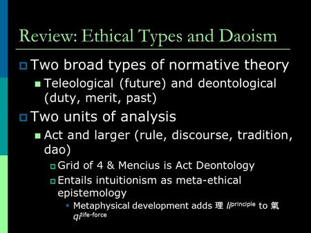 Review: Ethical Types and Daoism  Two broad types of normative theory Teleological (future) and deontological (duty, merit, past)  Two units of analysis.