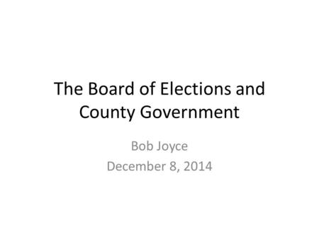 The Board of Elections and County Government Bob Joyce December 8, 2014.