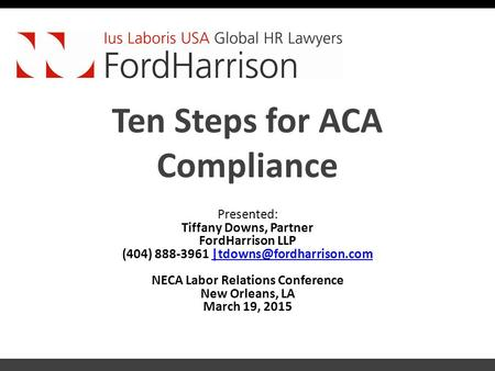 Ten Steps for ACA Compliance Presented: Tiffany Downs, Partner FordHarrison LLP (404) 888-3961 NECA Labor.