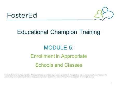 Educational Champion Training MODULE 5: Enrollment in Appropriate Schools and Classes © National Center for Youth Law, April 2013. This document does not.