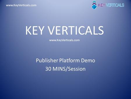 Www.KeyVerticals.com KEY VERTICALS www.KeyVerticals.com Publisher Platform Demo 30 MINS/Session.