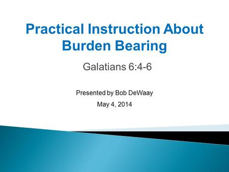 Galatians 6:4-6 Presented by Bob DeWaay May 4, 2014 Practical Instruction About Burden Bearing.