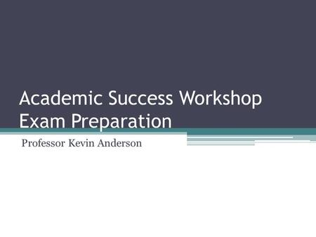 Academic Success Workshop Exam Preparation Professor Kevin Anderson.