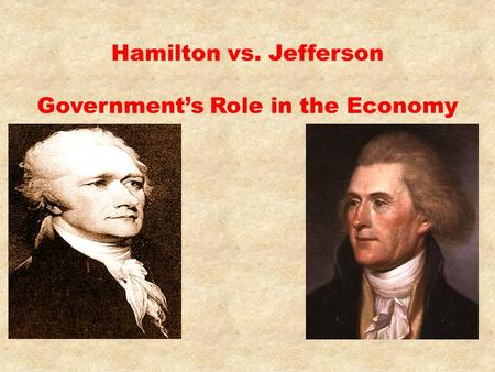 Hamilton vs. Jefferson Government's Role in the Economy.