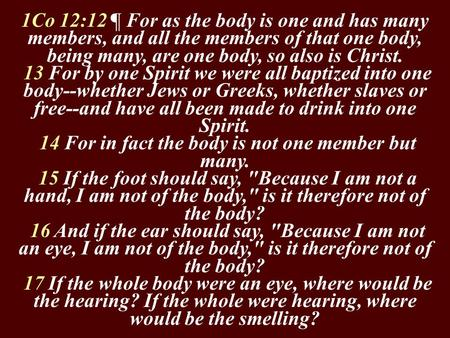 1Co 12:12 ¶ For as the body is one and has many members, and all the members of that one body, being many, are one body, so also is Christ. 13 For by one.