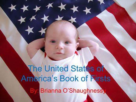 The United States of America's Book of Firsts By: Brianna O'Shaughnessy.