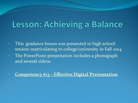 This guidance lesson was presented to high school seniors matriculating to college/university in Fall 2014 The PowerPoint presentation includes a photograph.