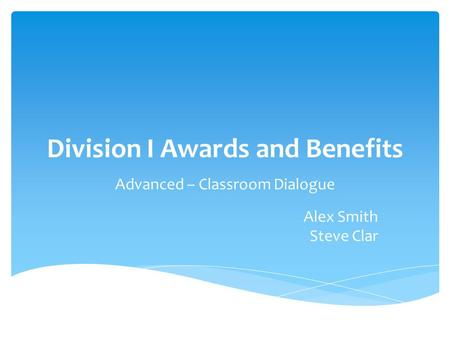 Division I Awards and Benefits Advanced – Classroom Dialogue Alex Smith Steve Clar.