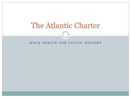 MOCK DEBATE FOR FACING HISTORY The Atlantic Charter.