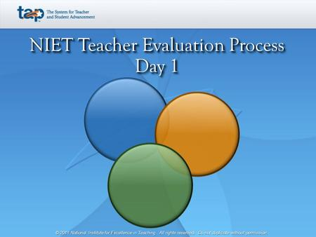 NIET Teacher Evaluation Process Day 1 © 2011 National Institute for Excellence in Teaching. All rights reserved. Do not duplicate without permission.