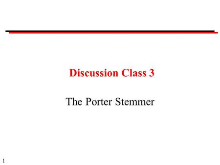 1 Discussion Class 3 The Porter Stemmer. 2 Course Administration No class on Thursday.