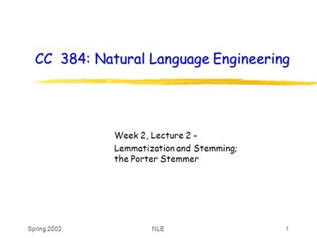 Spring 2002NLE1 CC 384: Natural Language Engineering Week 2, Lecture 2 - Lemmatization and Stemming; the Porter Stemmer.