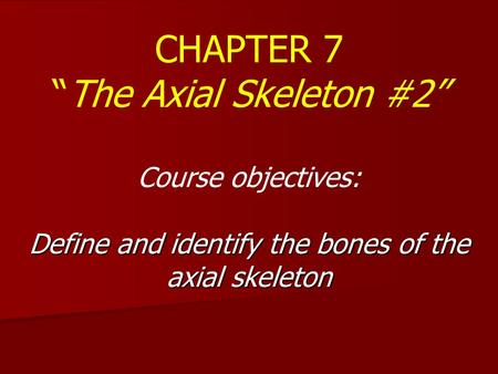 "CHAPTER 7 ""The Axial Skeleton #2"" Course objectives: Define and identify the bones of the axial skeleton."