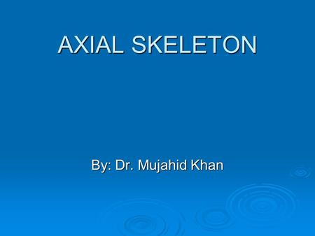 AXIAL SKELETON By: Dr. Mujahid Khan. Skeletal System  It develops from mesodermal and neural crest cells  As the notochord and neural tube forms  Embryonic.