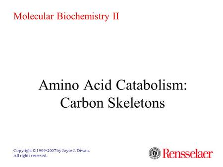 Amino Acid Catabolism: Carbon Skeletons Copyright © 1999-2007 by Joyce J. Diwan. All rights reserved. Molecular Biochemistry II.