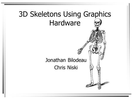 3D Skeletons Using Graphics Hardware Jonathan Bilodeau Chris Niski.
