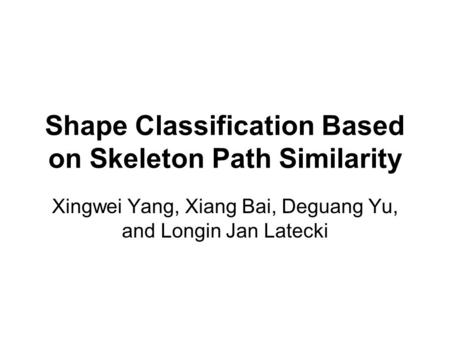 Shape Classification Based on Skeleton Path Similarity Xingwei Yang, Xiang Bai, Deguang Yu, and Longin Jan Latecki.