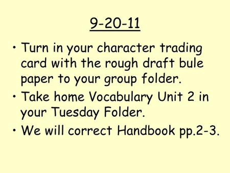 9-20-11 Turn in your character trading card with the rough draft bule paper to your group folder. Take home Vocabulary Unit 2 in your Tuesday Folder.