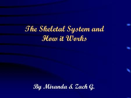 By Miranda & Zach G. The Skeletal System and How it Works.